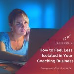 Ep 4 – How to Feel Less Isolated in Your Coaching Business