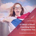 Ep 9 – 12 Ways a Smart Coaching Niche Empowers You
