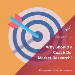 Ep 22 – Why Should A Coach Do Market Research?