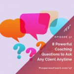 Ep 37 – 8 Powerful Coaching Questions to Ask Any Client Anytime