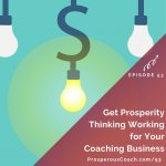 Ep 53 – Get Prosperity Thinking Working for Your Coaching Business