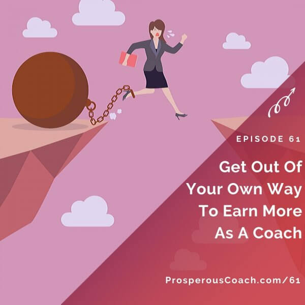Get Out Of Your Own Way To Earn More As A Coach – IG