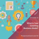 Ep 67 – What Is Your Coaching Business Model?