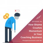 Ep 81 – How Shame Crushes Momentum in Your Coaching Business