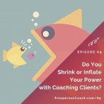 Ep 89 – Do You Shrink or Inflate Your Power with Coaching Clients?