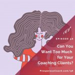 Ep 96 – Can You Want Too Much for Your Coaching Clients?