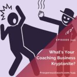Ep 145 – What's Your Coaching Business Kryptonite?