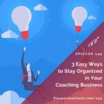 Ep 149 – 3 Easy Ways to Stay Organized in Your Coaching Business